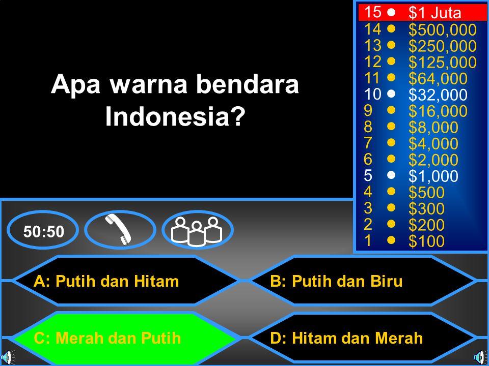 A: Putih dan Hitam C: Merah dan Putih B: Putih dan Biru D: Hitam dan Merah 50:50 15 14 13 12 11 10 9 8 7 6 5 4 3 2 1 $1 Juta $500,000 $250,000 $125,000 $64,000 $32,000 $16,000 $8,000 $4,000 $2,000 $1,000 $500 $300 $200 $100 Apa warna bendara Indonesia