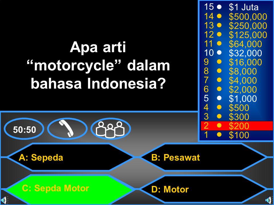 A: Sepeda C: Sepda Motor B: Pesawat D: Motor 50:50 15 14 13 12 11 10 9 8 7 6 5 4 3 2 1 $1 Juta $500,000 $250,000 $125,000 $64,000 $32,000 $16,000 $8,000 $4,000 $2,000 $1,000 $500 $300 $200 $100 Apa arti motorcycle dalam bahasa Indonesia