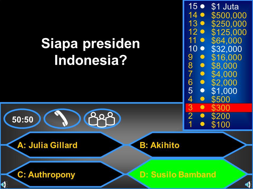 A: Julia Gillard C: Authropony B: Akihito D: Susilo Bamband 50:50 15 14 13 12 11 10 9 8 7 6 5 4 3 2 1 $1 Juta $500,000 $250,000 $125,000 $64,000 $32,000 $16,000 $8,000 $4,000 $2,000 $1,000 $500 $300 $200 $100 Siapa presiden Indonesia