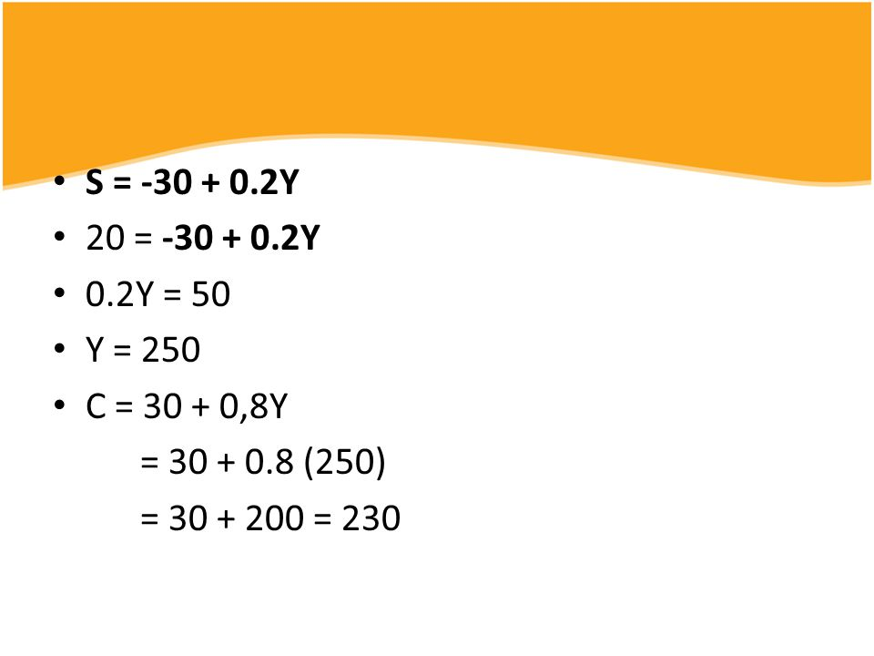 20 = -30 + 0.2Y 0.2Y = 50 Y = 250 C = 30 + 0,8Y = 30 + 0.8 (250) = 30 + 200 = 230