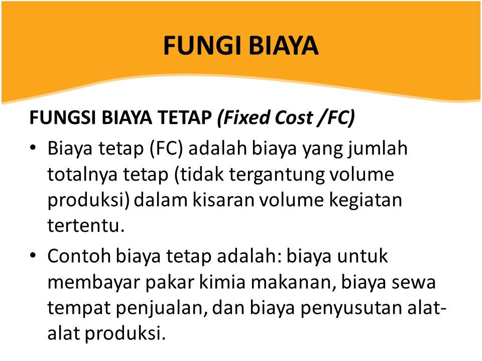 FUNGI BIAYA FUNGSI BIAYA TETAP (Fixed Cost /FC) Biaya tetap (FC) adalah biaya yang jumlah totalnya tetap (tidak tergantung volume produksi) dalam kisaran volume kegiatan tertentu.