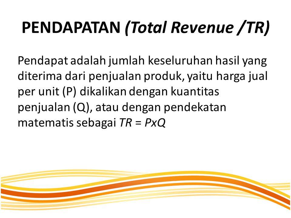 PENDAPATAN (Total Revenue /TR) Pendapat adalah jumlah keseluruhan hasil yang diterima dari penjualan produk, yaitu harga jual per unit (P) dikalikan dengan kuantitas penjualan (Q), atau dengan pendekatan matematis sebagai TR = PxQ