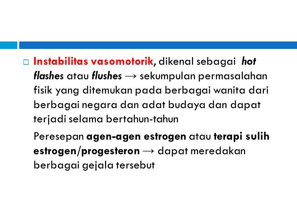  Instabilitas vasomotorik, dikenal sebagai hot flashes atau flushes → sekumpulan permasalahan fisik yang ditemukan pada berbagai wanita dari berbagai
