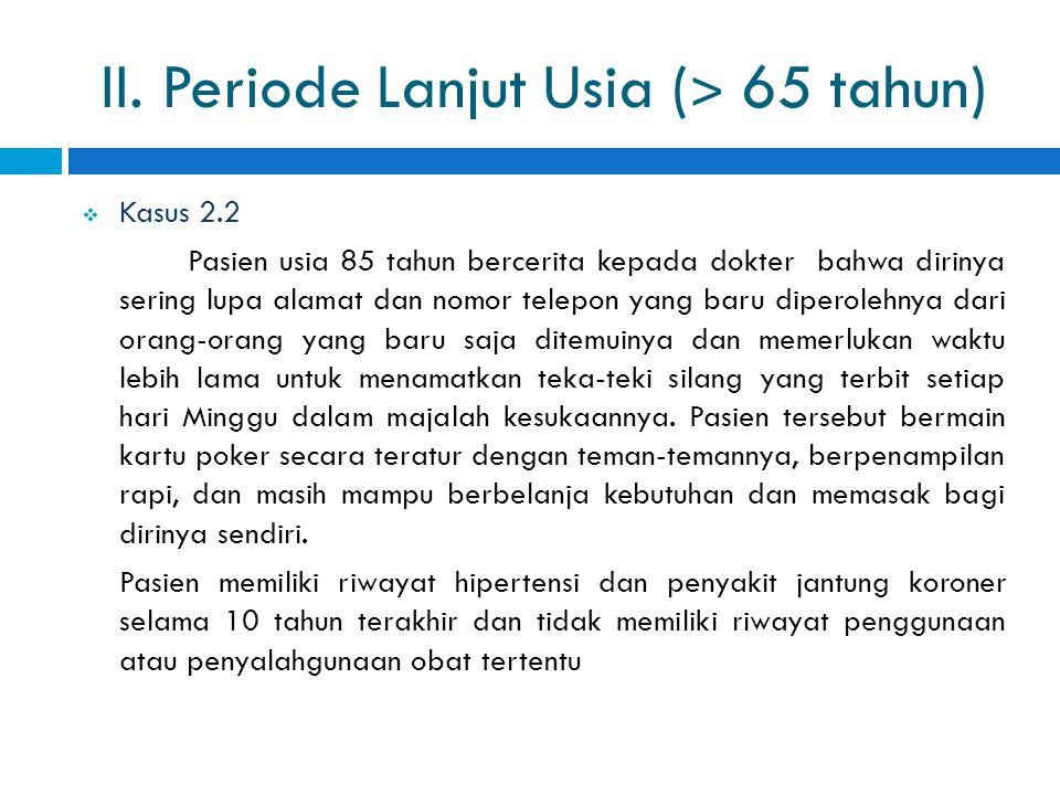 II. Periode Lanjut Usia ( ˃ 65 tahun)  Kasus 2.2 Pasien usia 85 tahun bercerita kepada dokter bahwa dirinya sering lupa alamat dan nomor telepon yang