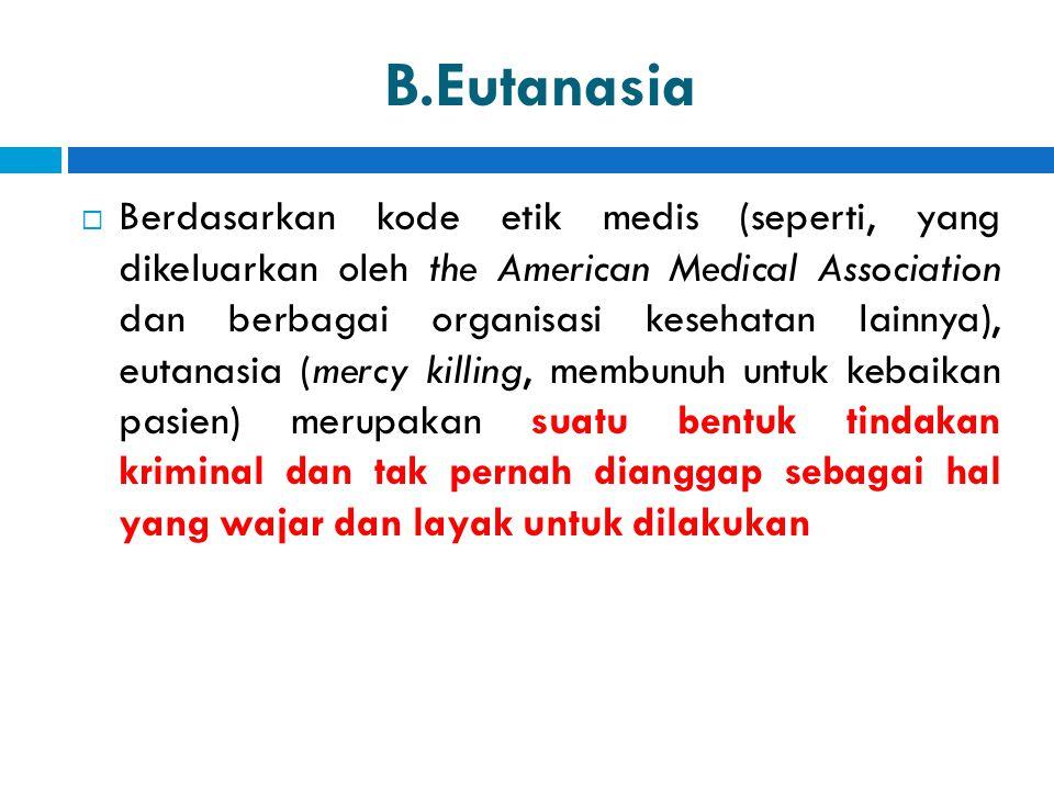 B.Eutanasia  Berdasarkan kode etik medis (seperti, yang dikeluarkan oleh the American Medical Association dan berbagai organisasi kesehatan lainnya),