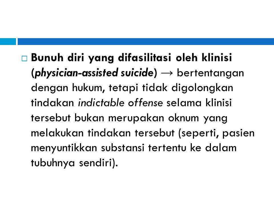  Bunuh diri yang difasilitasi oleh klinisi (physician-assisted suicide) → bertentangan dengan hukum, tetapi tidak digolongkan tindakan indictable off