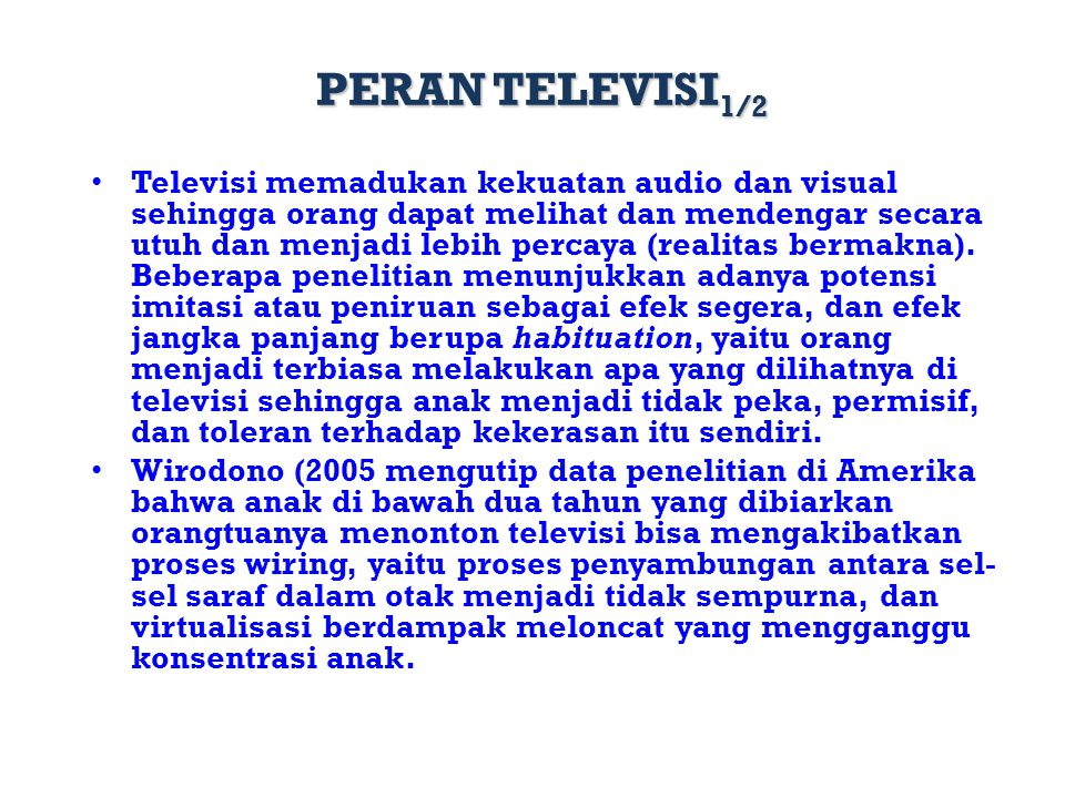 PERAN TELEVISI 1/2 Televisi memadukan kekuatan audio dan visual sehingga orang dapat melihat dan mendengar secara utuh dan menjadi lebih percaya (real