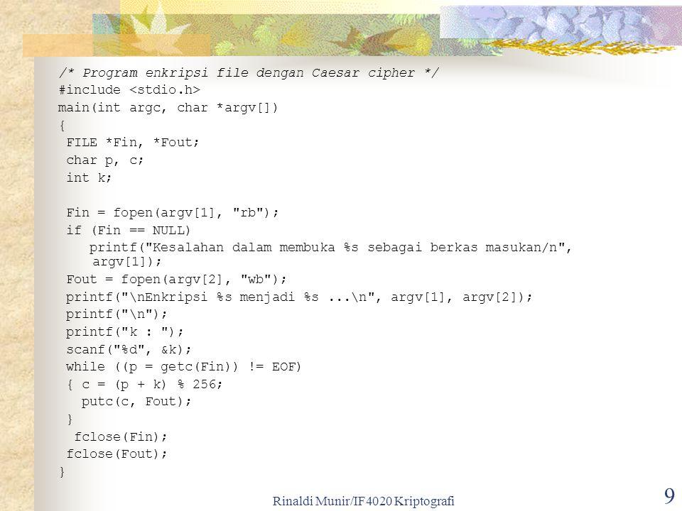 Rinaldi Munir/IF4020 Kriptografi 10 /* Program dekripsi file dengan Caesar cipher */ #include main(int argc, char *argv[]) { FILE *Fin, *Fout; char p, c; int n, i, k; Fin = fopen(argv[1], rb ); if (Fin == NULL) printf( Kesalahan dalam membuka %s sebagai berkas masukan/n , argv[1]); Fout = fopen(argv[2], wb ); printf( \nDekripsi %s menjadi %s...\n , argv[1], argv[2]); printf( \n ); printf( k : ); scanf( %d , &k); while ((c = getc(Fin)) != EOF) { p = (c - k) % 256; putc(p, Fout); } fclose(Fin); fclose(Fout); }