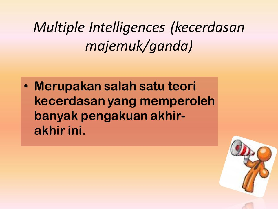 Multiple Intelligences (kecerdasan majemuk/ganda) Merupakan salah satu teori kecerdasan yang memperoleh banyak pengakuan akhir- akhir ini.