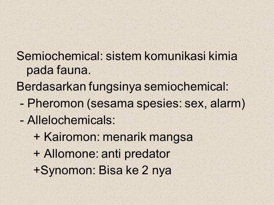 Semiochemical: sistem komunikasi kimia pada fauna. Berdasarkan fungsinya semiochemical: - Pheromon (sesama spesies: sex, alarm) - Allelochemicals: +