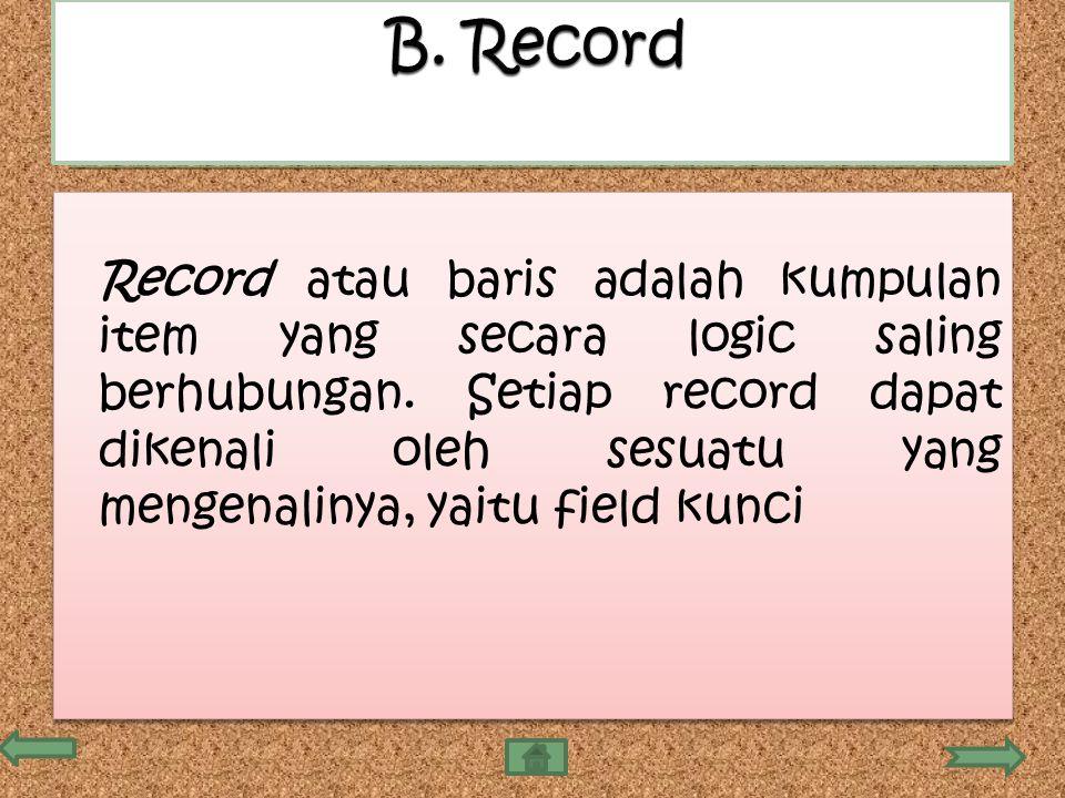 Record atau baris adalah kumpulan item yang secara logic saling berhubungan. Setiap record dapat dikenali oleh sesuatu yang mengenalinya, yaitu field