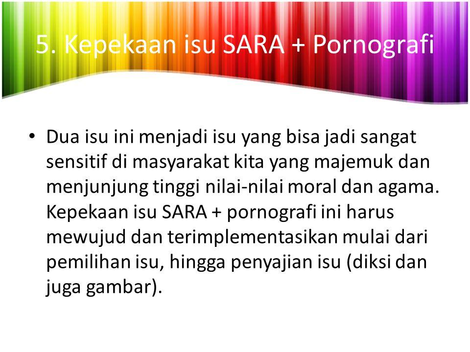 5. Kepekaan isu SARA + Pornografi Dua isu ini menjadi isu yang bisa jadi sangat sensitif di masyarakat kita yang majemuk dan menjunjung tinggi nilai-n