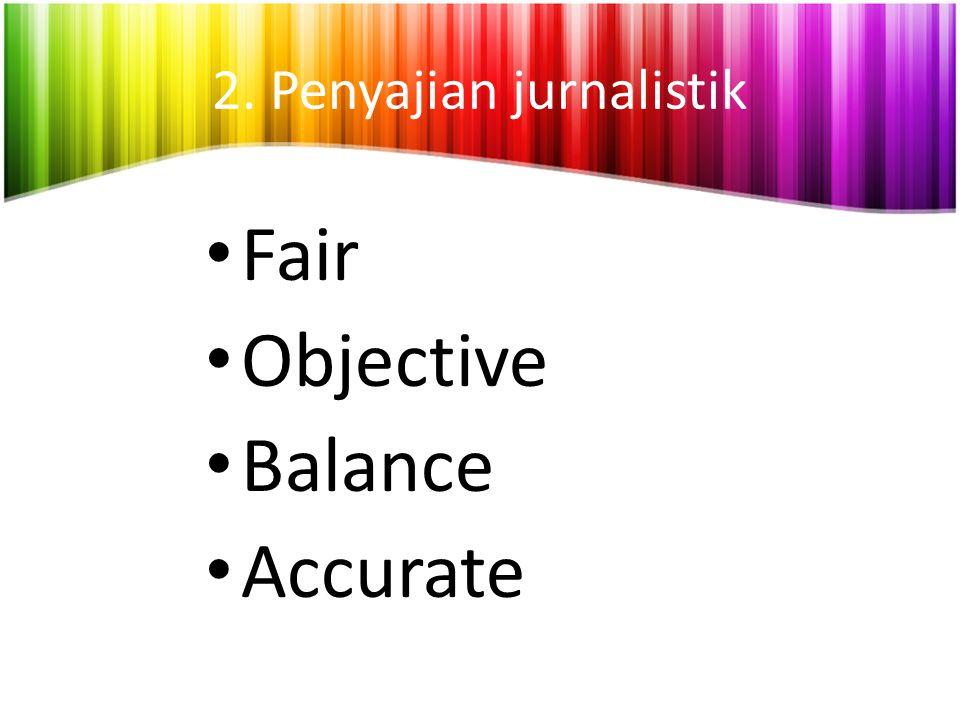 2. Penyajian jurnalistik Fair Objective Balance Accurate