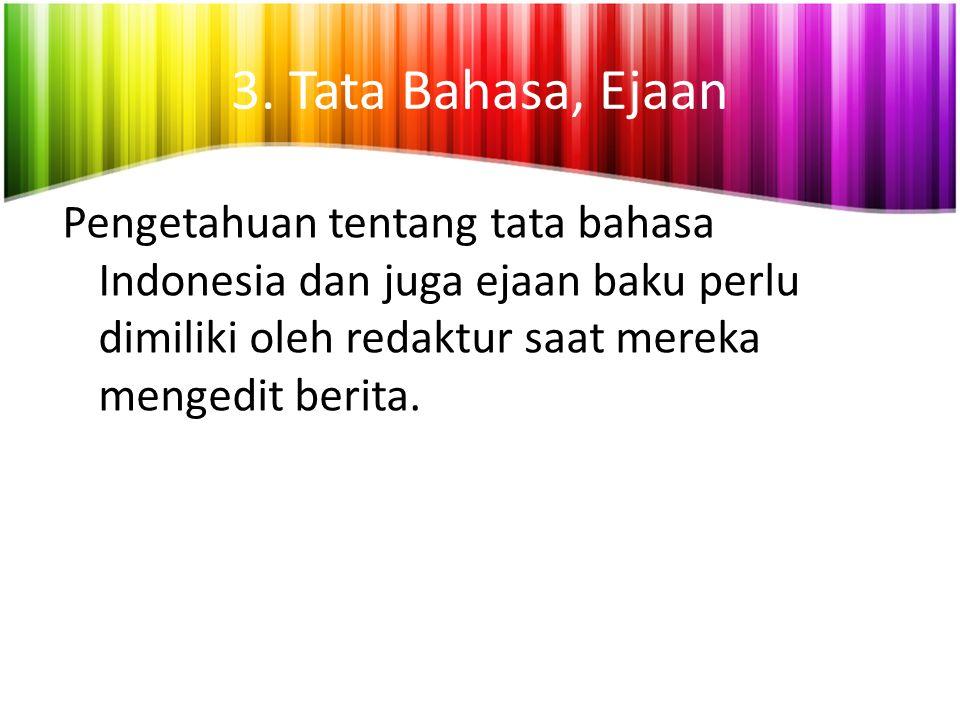 3. Tata Bahasa, Ejaan Pengetahuan tentang tata bahasa Indonesia dan juga ejaan baku perlu dimiliki oleh redaktur saat mereka mengedit berita.