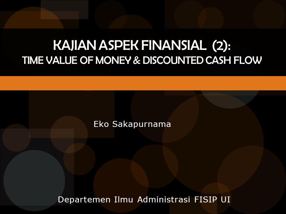 Departemen Ilmu Administrasi FISIP UI KAJIAN ASPEK FINANSIAL (2): TIME VALUE OF MONEY & DISCOUNTED CASH FLOW Eko Sakapurnama