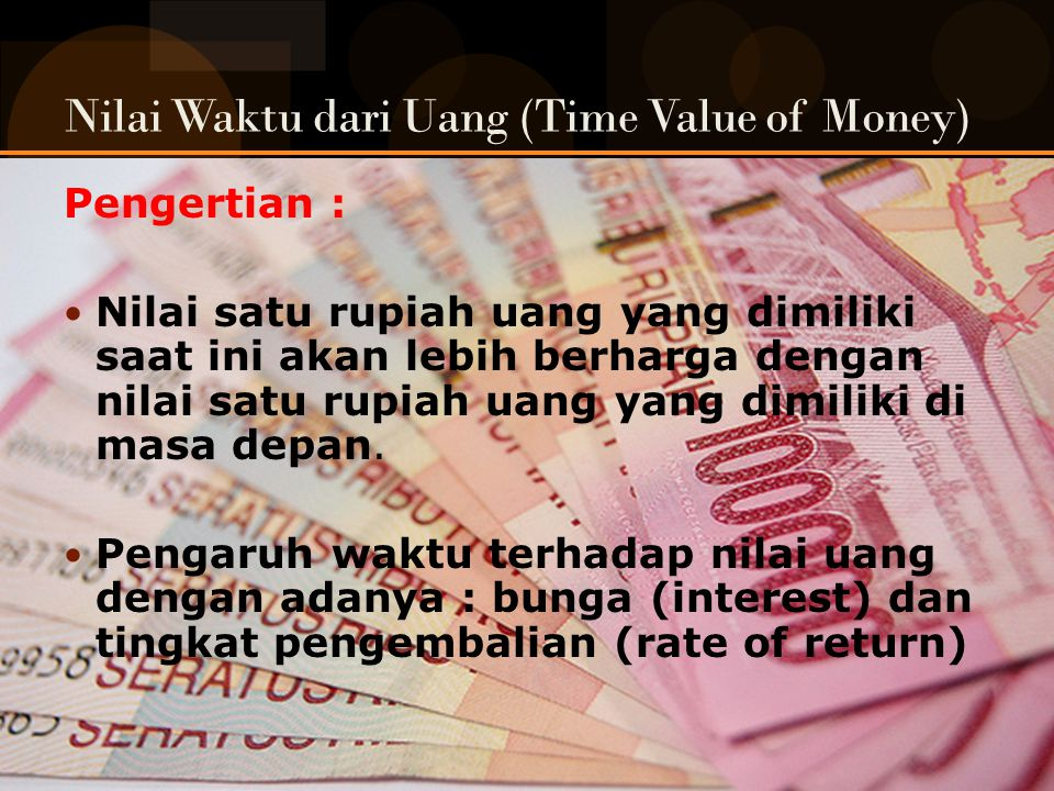 Nilai Waktu dari Uang (Time Value of Money) Pengertian : Nilai satu rupiah uang yang dimiliki saat ini akan lebih berharga dengan nilai satu rupiah uang yang dimiliki di masa depan.