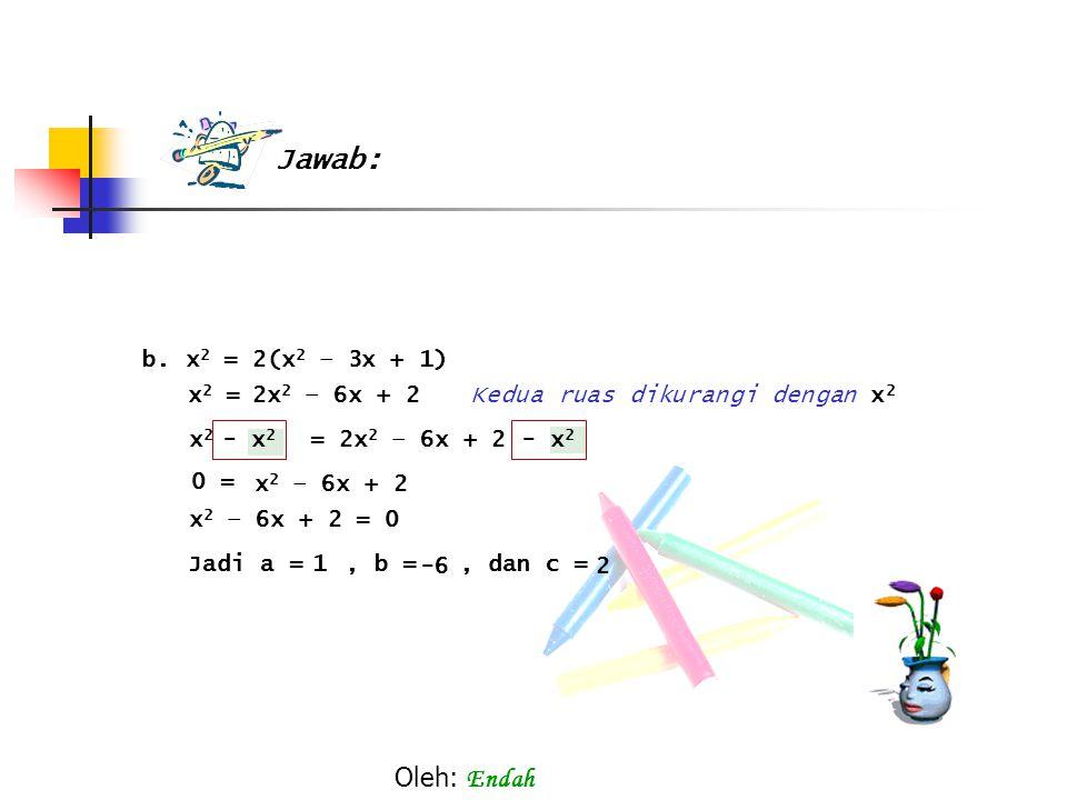 b. x 2 = 2(x 2 – 3x + 1) x 2 = Kedua ruas dikurangi dengan x2x2 x2x2 x 2 – 6x + 2 x 2 – 6x + 2 = 0 Jadi a =, b =, dan c = 1 -62 - x 2 = 2x 2 – 6x + 2