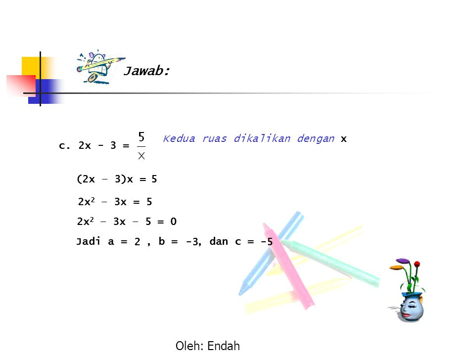 (2x – 3)x = 2x 2 – 3x = 2x 2 – 3x – 5 = 0 Jadi a =, b =, dan c = 2-3-5 5 5 Oleh: Endah Kedua ruas dikalikan dengan x c. 2x - 3 = Jawab: