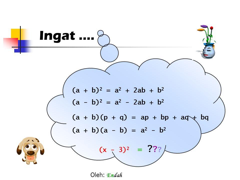 Ingat.… (a + b)(p + q) = (a - b) 2 = (a + b) 2 =a 2 + 2ab + b 2 a 2 - 2ab + b 2 ap + bp + aq + bq (a + b)(a - b) = a2 a2 - b2b2 (x - 3) 2 = ? ? ? Oleh