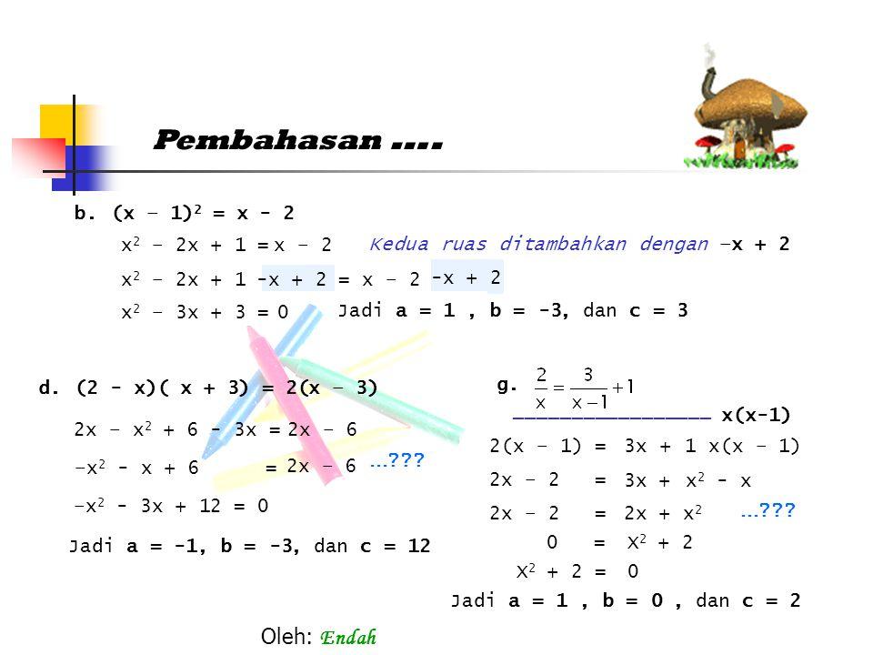 Pembahasan …. b.(x – 1) 2 = x - 2 d.(2 - x)( x + 3) = 2(x – 3) g. x 2 – 2x + 1 = x – 2 Kedua ruas ditambahkan dengan –x + 2 x 2 – 2x + 1= x – 2-x + 2