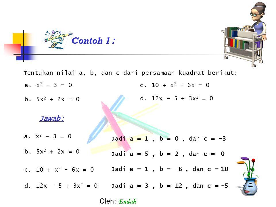 Jawab: Contoh 1 : Tentukan nilai a, b, dan c dari persamaan kuadrat berikut: a.x 2 – 3 = 0 b.5x 2 + 2x = 0 c.10 + x 2 - 6x = 0 d.12x – 5 + 3x 2 = 0 a.