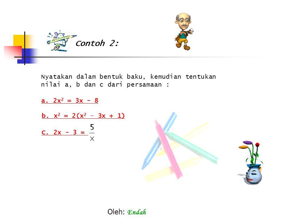 Nyatakan dalam bentuk baku, kemudian tentukan nilai a, b dan c dari persamaan : a. 2x 2 = 3x - 8 b. x 2 = 2(x 2 – 3x + 1) C. 2x - 3 = Contoh 2: Oleh:
