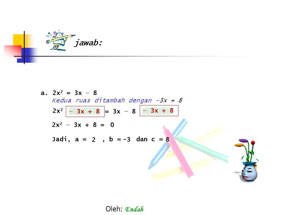 a. 2x 2 = 3x – 8 Kedua ruas ditambah dengan –3x + 8 – 3x + 8 2x 2 – 3x + 8 = Jadi, a =, b = dan c = 2 -38 2x 2 = 3x – 8 – 3x + 8 0 Oleh: Endah jawab: