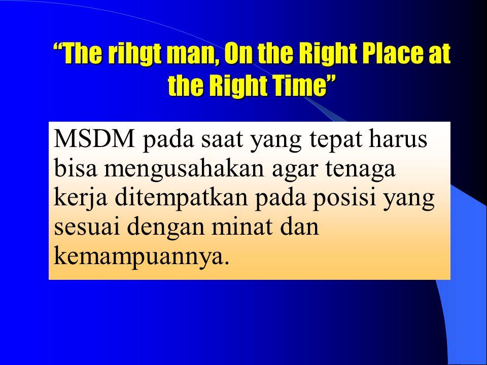 The rihgt man, On the Right Place at the Right Time MSDM pada saat yang tepat harus bisa mengusahakan agar tenaga kerja ditempatkan pada posisi yang sesuai dengan minat dan kemampuannya.