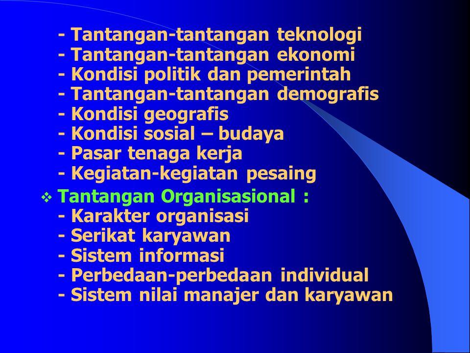 - Tantangan-tantangan teknologi - Tantangan-tantangan ekonomi - Kondisi politik dan pemerintah - Tantangan-tantangan demografis - Kondisi geografis - Kondisi sosial – budaya - Pasar tenaga kerja - Kegiatan-kegiatan pesaing  Tantangan Organisasional : - Karakter organisasi - Serikat karyawan - Sistem informasi - Perbedaan-perbedaan individual - Sistem nilai manajer dan karyawan