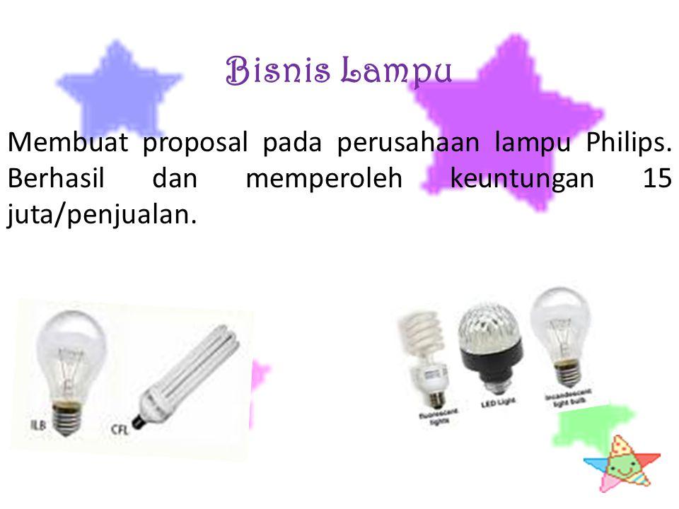 Bisnis Lampu Membuat proposal pada perusahaan lampu Philips. Berhasil dan memperoleh keuntungan 15 juta/penjualan.