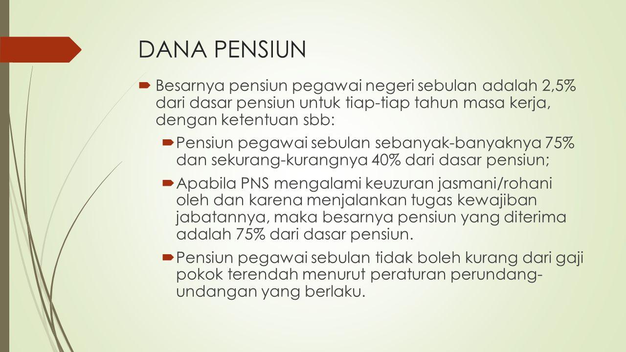 DANA PENSIUN  Besarnya pensiun pegawai negeri sebulan adalah 2,5% dari dasar pensiun untuk tiap-tiap tahun masa kerja, dengan ketentuan sbb:  Pensiu