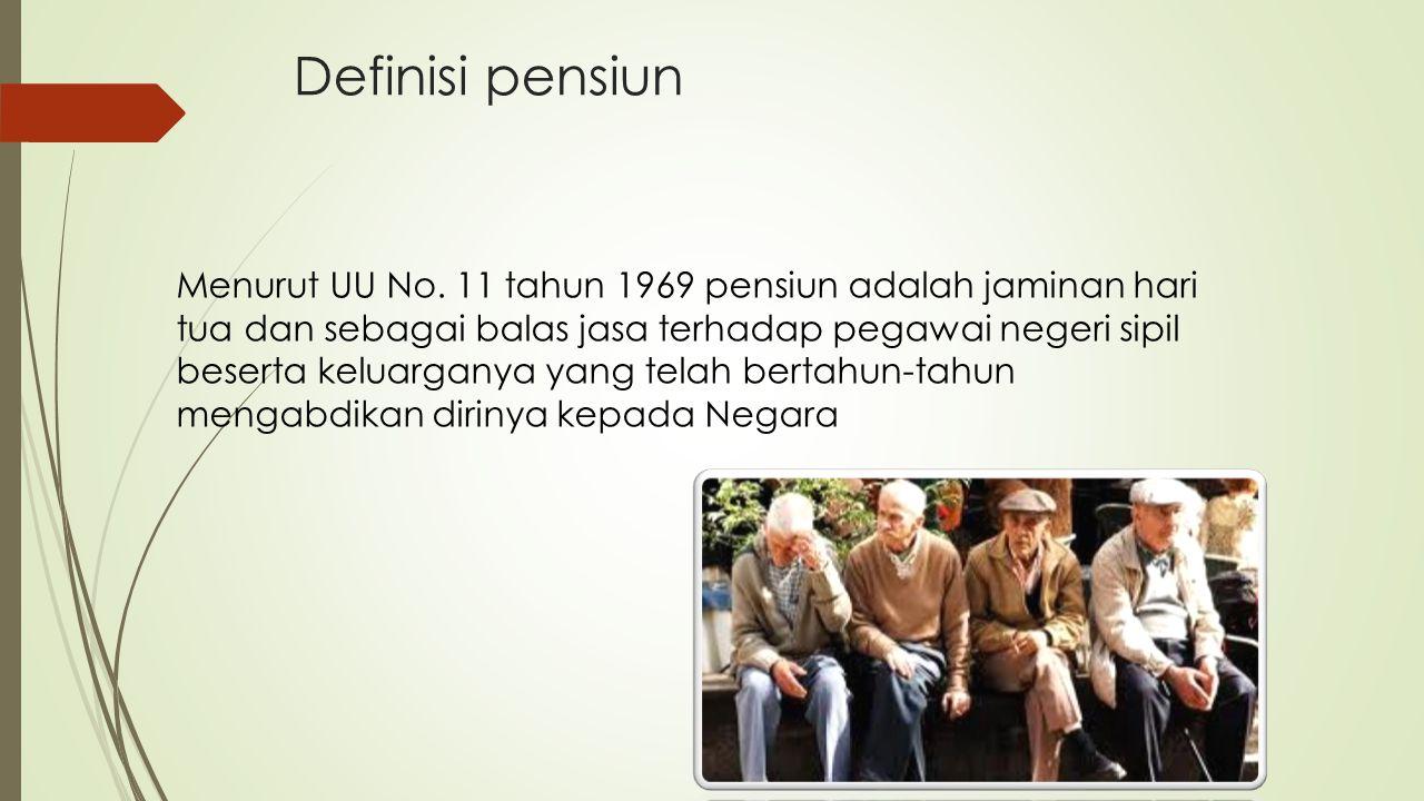 Definisi pensiun Menurut UU No. 11 tahun 1969 pensiun adalah jaminan hari tua dan sebagai balas jasa terhadap pegawai negeri sipil beserta keluarganya