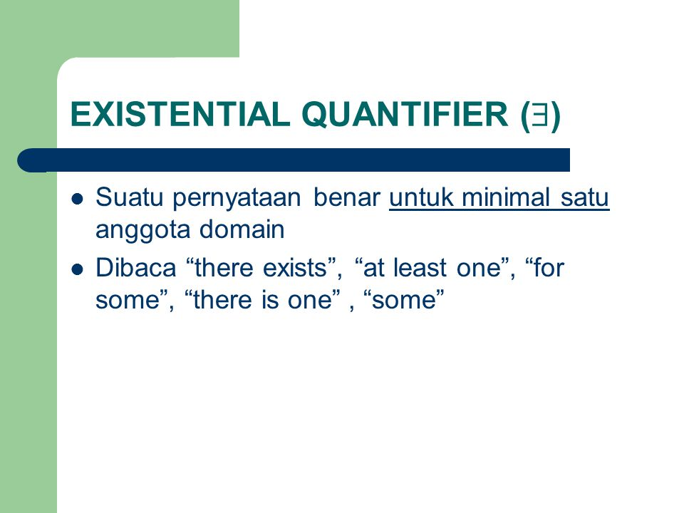 """EXISTENTIAL QUANTIFIER (  ) Suatu pernyataan benar untuk minimal satu anggota domain Dibaca """"there exists"""", """"at least one"""", """"for some"""", """"there is one"""