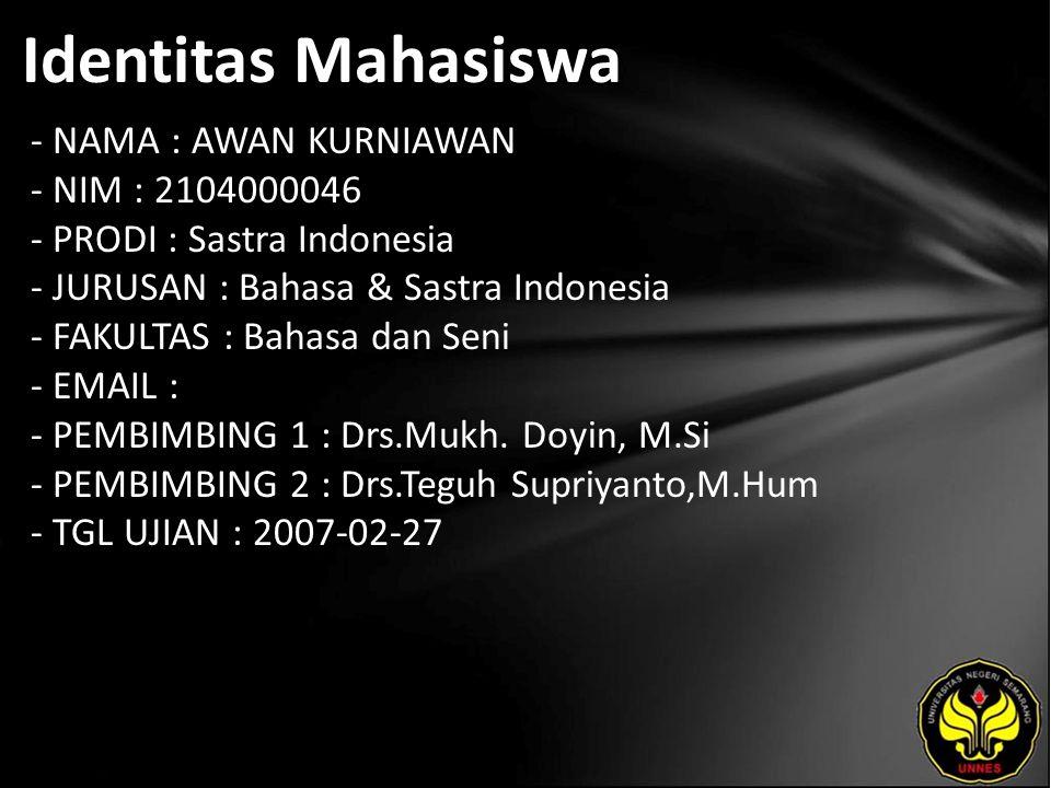 Identitas Mahasiswa - NAMA : AWAN KURNIAWAN - NIM : 2104000046 - PRODI : Sastra Indonesia - JURUSAN : Bahasa & Sastra Indonesia - FAKULTAS : Bahasa dan Seni - EMAIL : - PEMBIMBING 1 : Drs.Mukh.