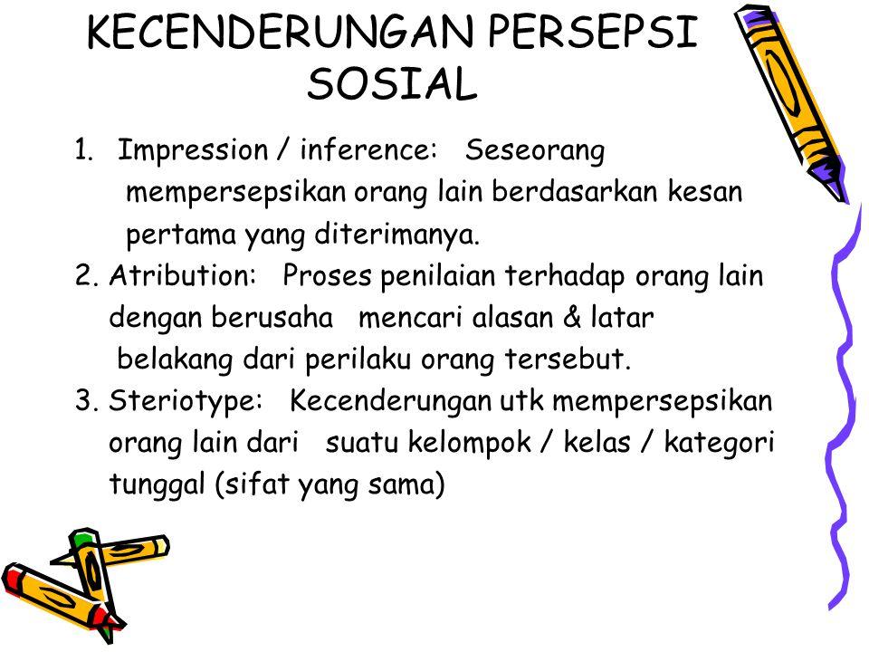 KECENDERUNGAN PERSEPSI SOSIAL 1.Impression / inference: Seseorang mempersepsikan orang lain berdasarkan kesan pertama yang diterimanya.