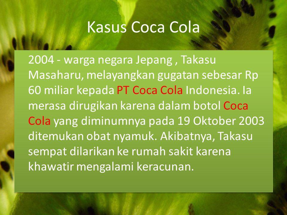 Kasus Coca Cola 2004 - warga negara Jepang, Takasu Masaharu, melayangkan gugatan sebesar Rp 60 miliar kepada PT Coca Cola Indonesia. Ia merasa dirugik