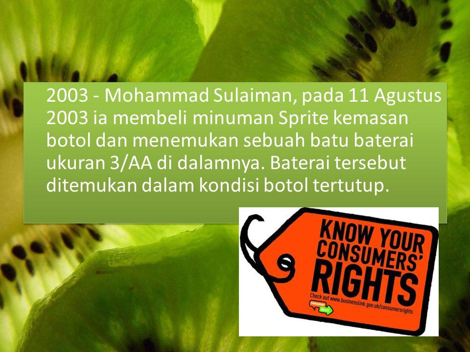 2003 - Mohammad Sulaiman, pada 11 Agustus 2003 ia membeli minuman Sprite kemasan botol dan menemukan sebuah batu baterai ukuran 3/AA di dalamnya. Bate