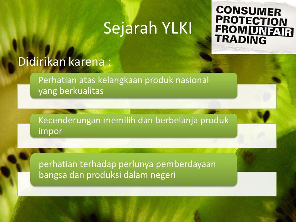 Sejarah YLKI Didirikan karena : Perhatian atas kelangkaan produk nasional yang berkualitas Kecenderungan memilih dan berbelanja produk impor perhatian
