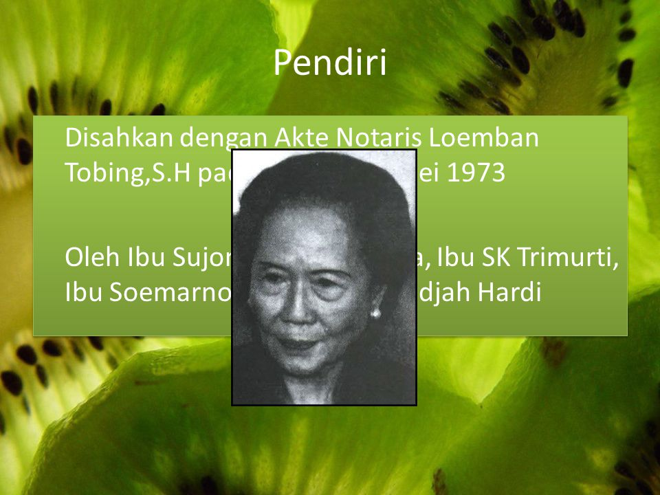Pendiri Disahkan dengan Akte Notaris Loemban Tobing,S.H pada tanggal 11 Mei 1973 Oleh Ibu Sujono Prawirabisma, Ibu SK Trimurti, Ibu Soemarno serta Ibu