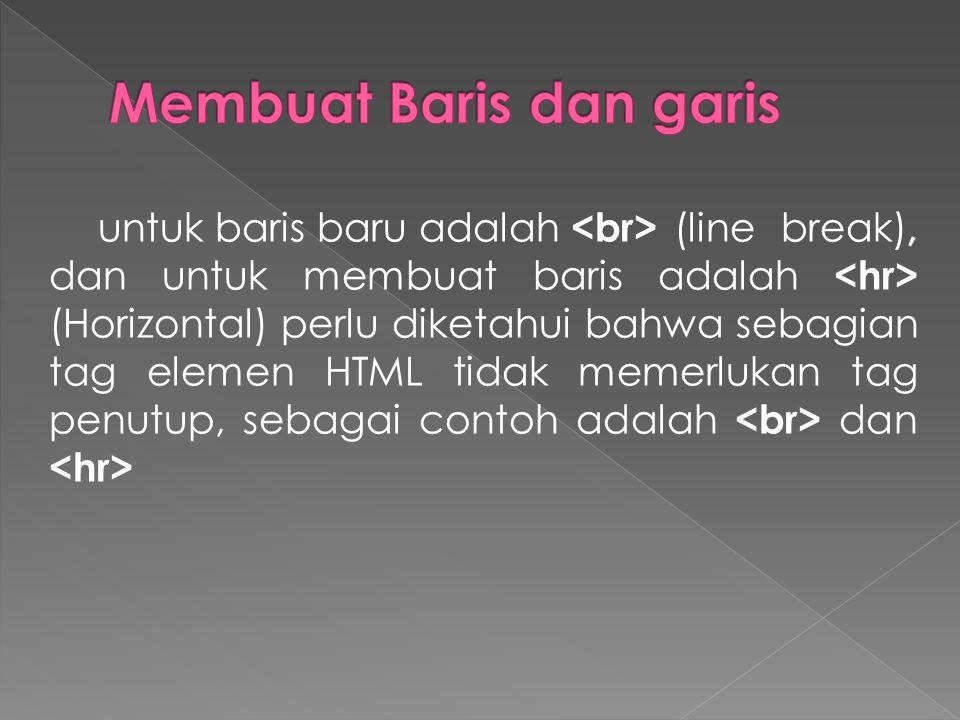 untuk baris baru adalah (line break), dan untuk membuat baris adalah (Horizontal) perlu diketahui bahwa sebagian tag elemen HTML tidak memerlukan tag penutup, sebagai contoh adalah dan