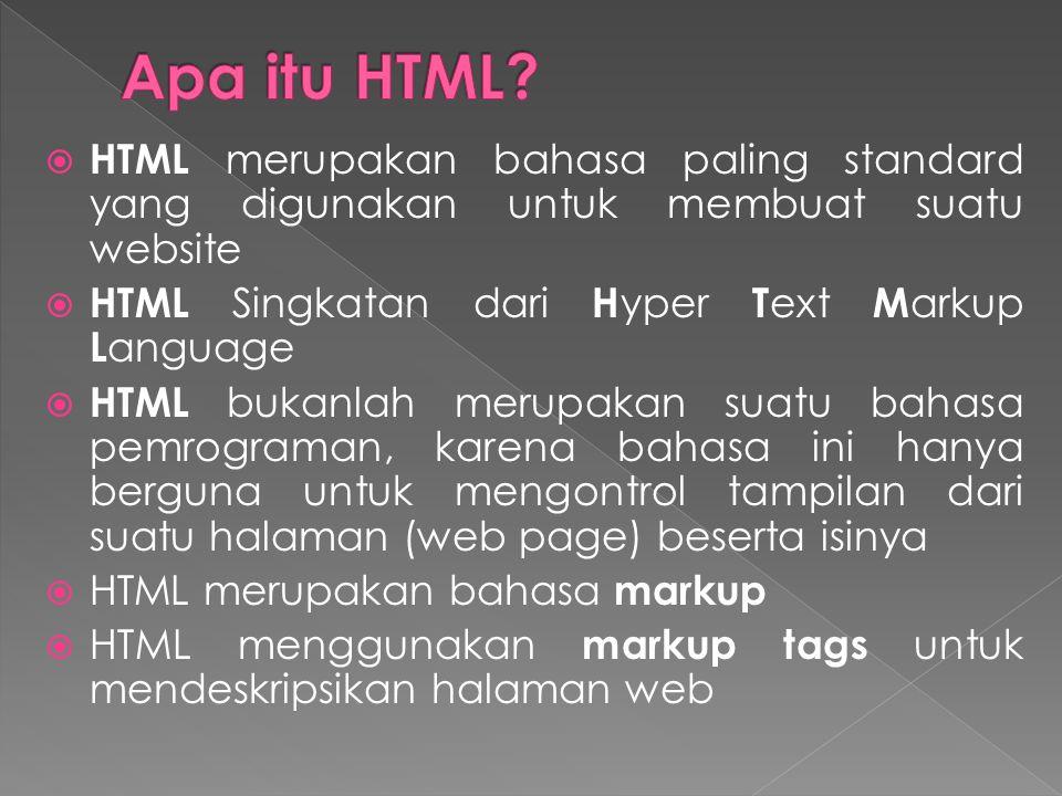  HTML merupakan bahasa paling standard yang digunakan untuk membuat suatu website  HTML Singkatan dari H yper T ext M arkup L anguage  HTML bukanlah merupakan suatu bahasa pemrograman, karena bahasa ini hanya berguna untuk mengontrol tampilan dari suatu halaman (web page) beserta isinya  HTML merupakan bahasa markup  HTML menggunakan markup tags untuk mendeskripsikan halaman web