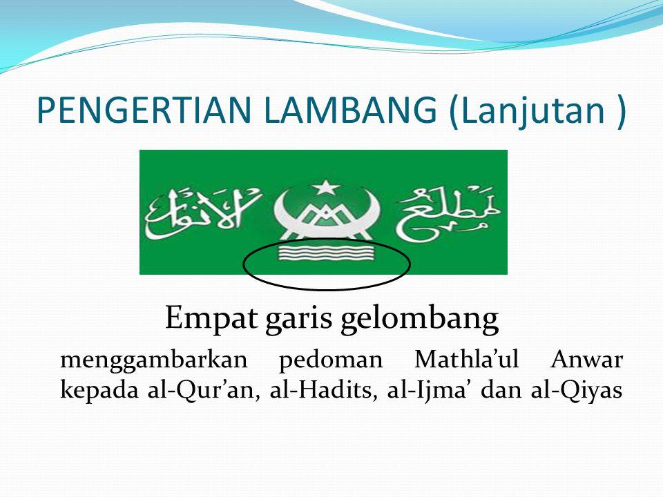 PENGERTIAN LAMBANG (Lanjutan ) Empat garis gelombang menggambarkan pedoman Mathla'ul Anwar kepada al-Qur'an, al-Hadits, al-Ijma' dan al-Qiyas
