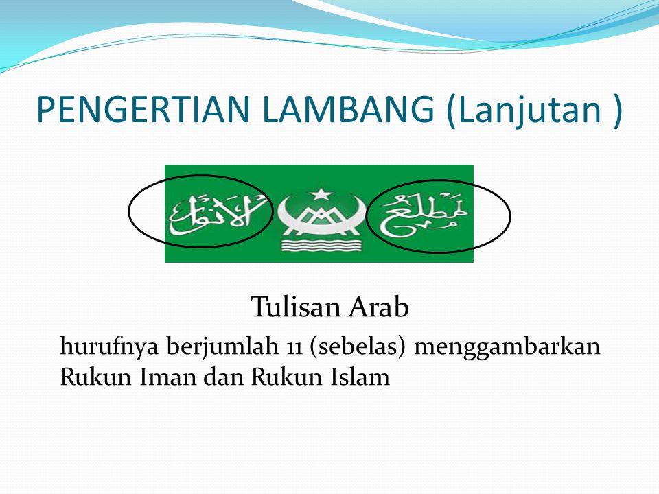 PENGERTIAN LAMBANG (Lanjutan ) Tulisan Arab hurufnya berjumlah 11 (sebelas) menggambarkan Rukun Iman dan Rukun Islam