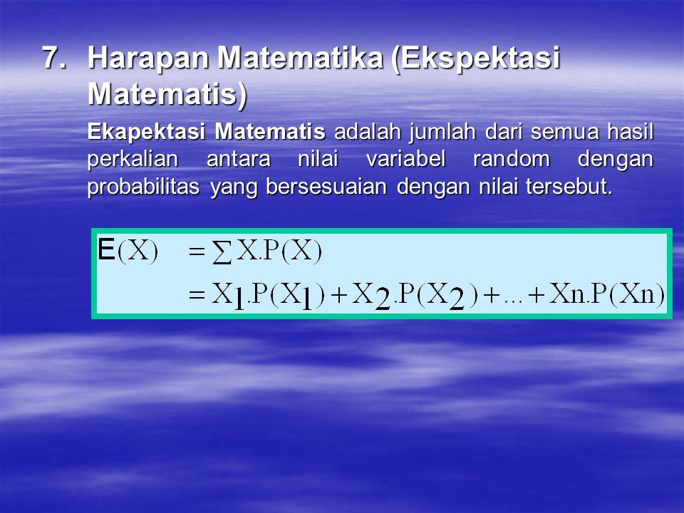 7.Harapan Matematika (Ekspektasi Matematis) Ekapektasi Matematis adalah jumlah dari semua hasil perkalian antara nilai variabel random dengan probabil