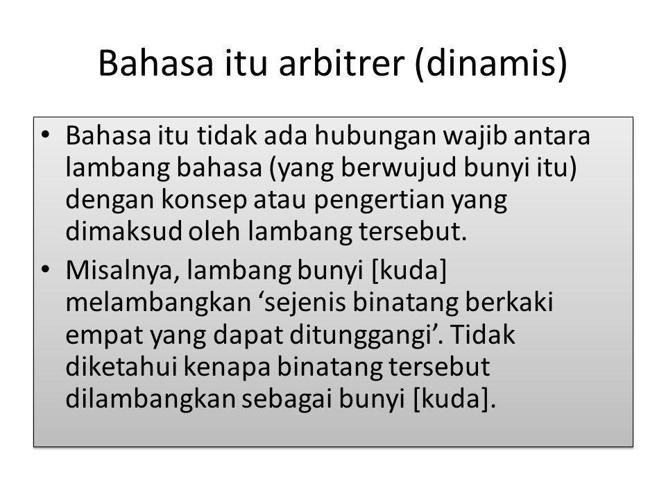 Bahasa itu arbitrer (dinamis) Bahasa itu tidak ada hubungan wajib antara lambang bahasa (yang berwujud bunyi itu) dengan konsep atau pengertian yang d