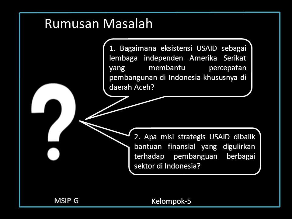 MSIP-G Kelompok-5 Rumusan Masalah 1. Bagaimana eksistensi USAID sebagai lembaga independen Amerika Serikat yang membantu percepatan pembangunan di Ind