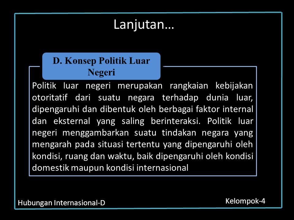 Hubungan Internasional-D Kelompok-4 Lanjutan… Politik luar negeri merupakan rangkaian kebijakan otoritatif dari suatu negara terhadap dunia luar, dipe