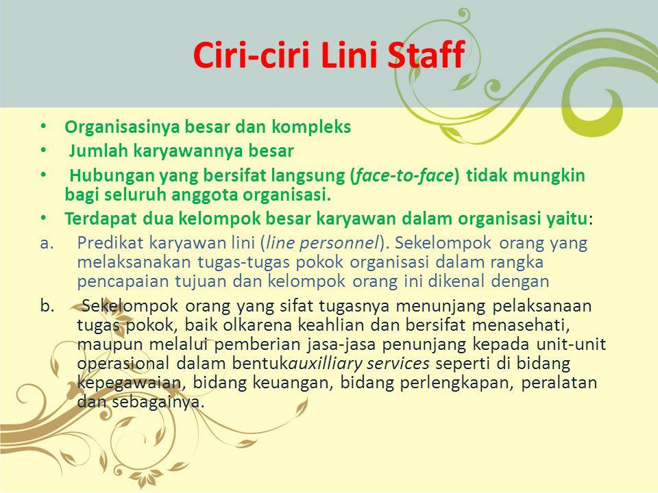 Ciri-ciri Lini Staff Organisasinya besar dan kompleks Jumlah karyawannya besar Hubungan yang bersifat langsung (face-to-face) tidak mungkin bagi selur