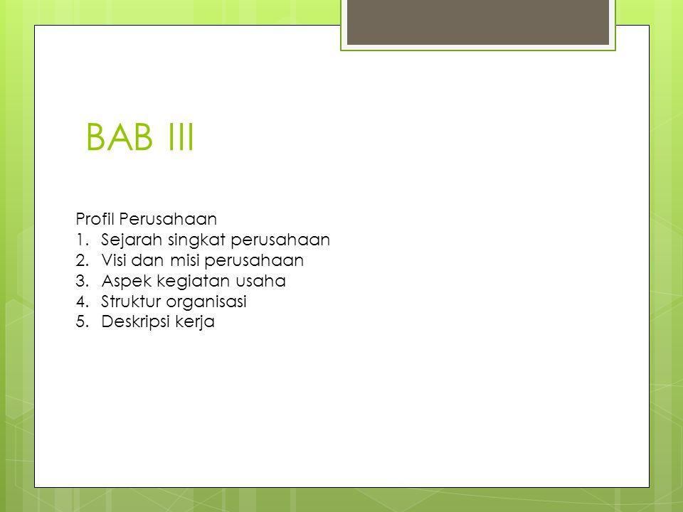 BAB III Profil Perusahaan 1.Sejarah singkat perusahaan 2.Visi dan misi perusahaan 3.Aspek kegiatan usaha 4.Struktur organisasi 5.Deskripsi kerja