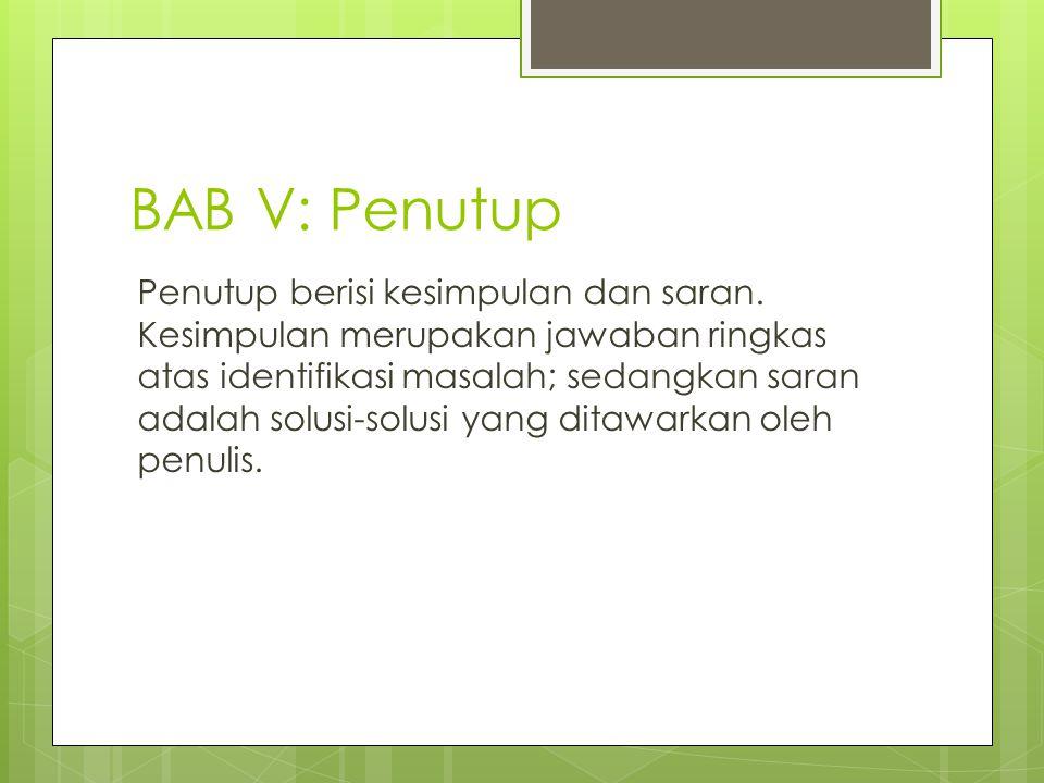 BAB V: Penutup Penutup berisi kesimpulan dan saran. Kesimpulan merupakan jawaban ringkas atas identifikasi masalah; sedangkan saran adalah solusi-solu